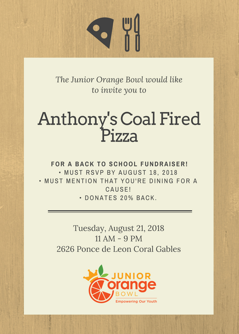 The Junior Orange Bowl would like to invite you to a Back To School Fundraising Event at Anthony's Coal Fired Pizza! Mention you are dining for a cause so the restaurant can donate 20% of the proceeds.