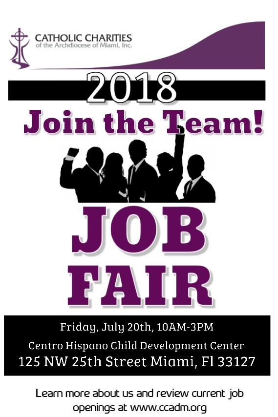 "You are cordially invited to attend Catholic Charities of The Archdiocese of Miami, Inc. a Non-Profit Organization with programs in Early Childhood Education, Adult Daycare, Refugee Resettlement, Temporary Housing Assistance, Emergency Services and Substance Abuse ""JOB FAIR"" Event which will be held on: Friday July 20, 2018 Centro Hispano Child Development Center: 125 NW 25th Street, Miami, FL 33127 From: 10 a.m. to 3 p.m. We are currently recruiting for Teachers with an Associate (AA Degree in Early Childhood Education or related field or AA Degree) and Teacher Assistants, Residential Living Assistants plus Many More positions. Please walk with your resume and kindly invite a friend."