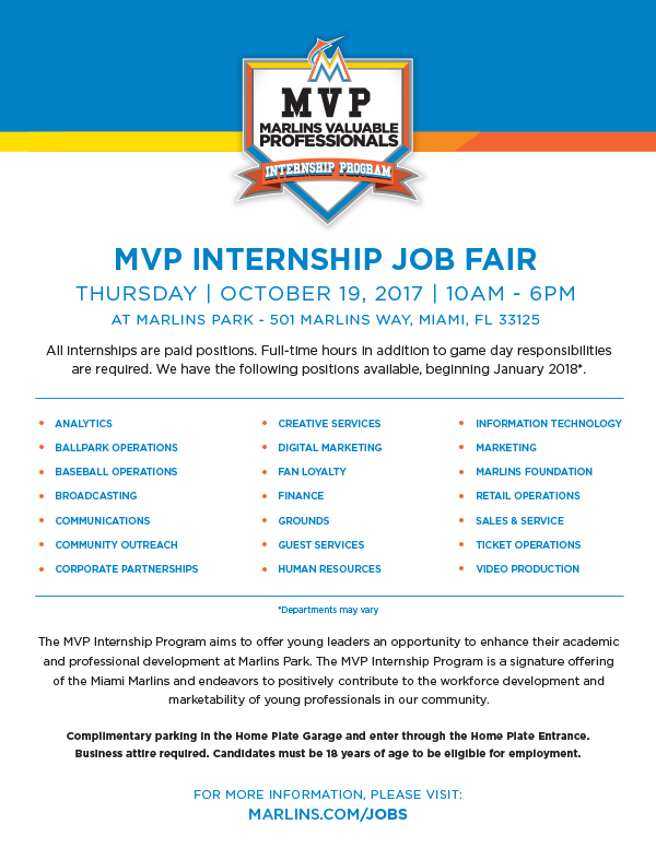 All internships are paid positions. Full-time hours in addition to game day responsibilities are required. We have the following positions available, beginning January 2018*: ANALYTICS, BALLPARK OPERATIONS BASEBALL OPERATIONS, BROADCASTING, COMMUNICATIONS, COMMUNITY OUTREACH, CORPORATE PARTNERSHIPS, CREATIVE SERVICES, DIGITAL MARKETING, FAN LOYALTY, FINANCE, GROUNDS, GUEST SERVICES, HUMAN RESOURCES, INFORMATION TECHNOLOGY, MARKETING, MARLINS FOUNDATION, RETAIL OPERATIONS, SALES & SERVICE, TICKET OPERATIONS, VIDEO PRODUCTION. The MVP Internship Program aims to offer young leaders an opportunity to enhance their academic and professional development at Marlins Park. The MVP Internship Program is a signature offering of the Miami Marlins and endeavors to positively contribute to the workforce development and marketability of young professionals in our community. Complimentary parking in the Home Plate Garage and enter through the Home Plate Entrance. Business attire required. Candidates must be 18 years of age to be eligible for employment. FOR MORE INFORMATION, PLEASE VISIT: MARLINS.COM/JOBS *Departments may vary