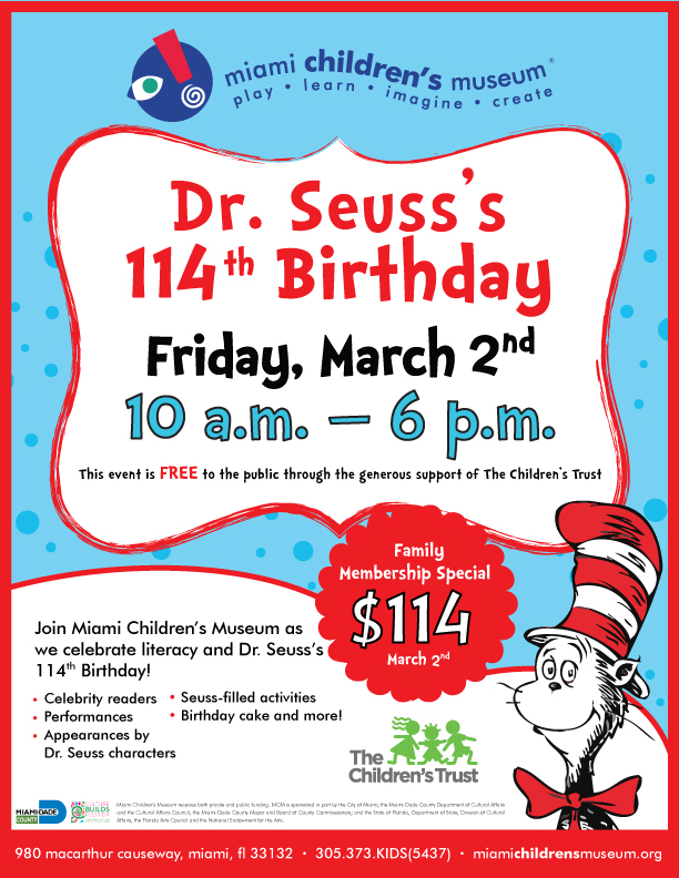 Dr. Seuss's 114th Birthday - This event is FREE to the public through the generous support of The Children's Trust. Celebrity readers, performances, appearances by Dr. Seuss characters, Seuss-filled activities, birthday cake, and more! Family membership special $114 on March 2