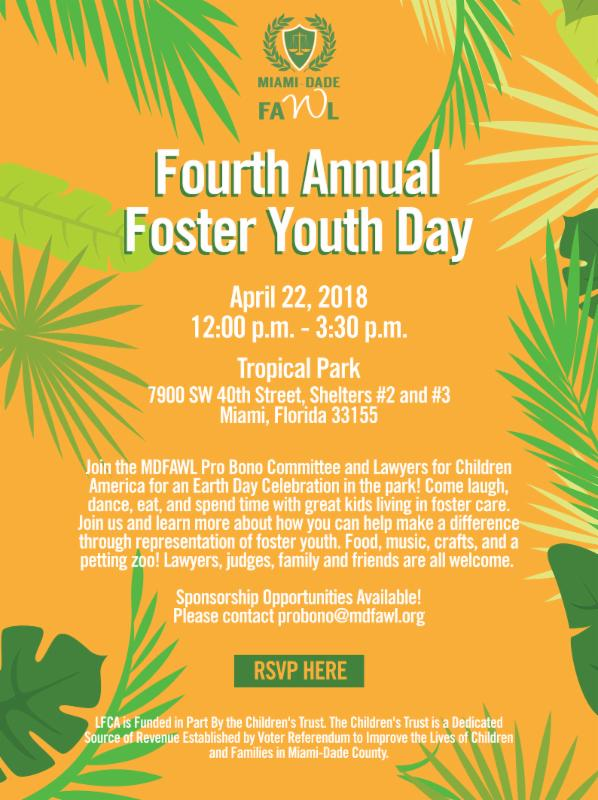 Fourth Annual Foster Youth Day - Miami-Dade FAWL and Lawyers for Children America invite you to a special event for Miami's foster youth at Tropical Park on Earth Day. Featuring free food, a petting zoo, a bounce house, games, sports, information, and activities for children and teens! This event is free of charge and open to all Miami foster children, former foster youth, and adopted youth of all ages, as well as foster parents, caseworkers, guardians ad litem, mentors, lawyers, and all others in the child welfare system. Youth in foster care, group care, relative care, EFC, and PESS, and adults involved in the system are all welcome. Space is limited. To obtain tickets for admission, please RSVP and register at https://tinyurl.com/mdfawlfunday. Large groups may also RSVP to csalisbury@lawyersforchildrenamerica.org. This event is sponsored by the Miami-Dade Florida Association for Women Lawyers. Lawyers for Children America is funded by The Children's Trust, Miami-Dade County, Miami Foundation and GLBT Community Projects Fund. The Trust is a dedicated source of revenue established by voter referendum to improve the lives of children and families in Miami Dade County.