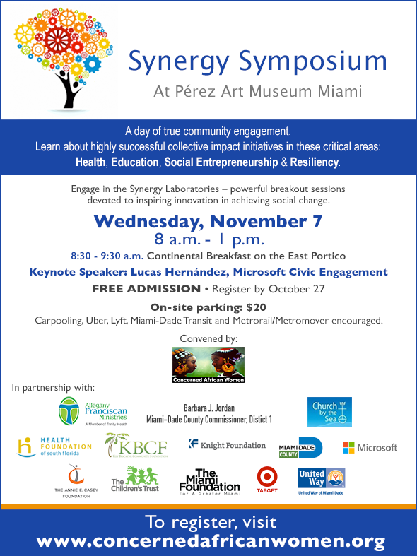 The Synergy Symposium returns on Nov. 7, 8 AM at @PAMM – A day of true community engagement. Learn about highly successful collective impact initiatives in Health, Education, Social Entrepreneurship & Resiliency. Convened by Concerned African Women in partnership with Allegany Franciscan Ministries, Commissioner Barbara Jordan, Church by the Sea, The Health Foundation of South Florida, Key Biscayne Foundation, Knight Foundation, Miami-Dade County Office of Grants, Microsoft Cities, The Annie E. Casey Foundation, The Children's Trust, The Miami Foundation, Target and The United Way of Miami Dade County. Admission is FREE but please register at https://tinyurl.com/Synergy-Symposium-2018