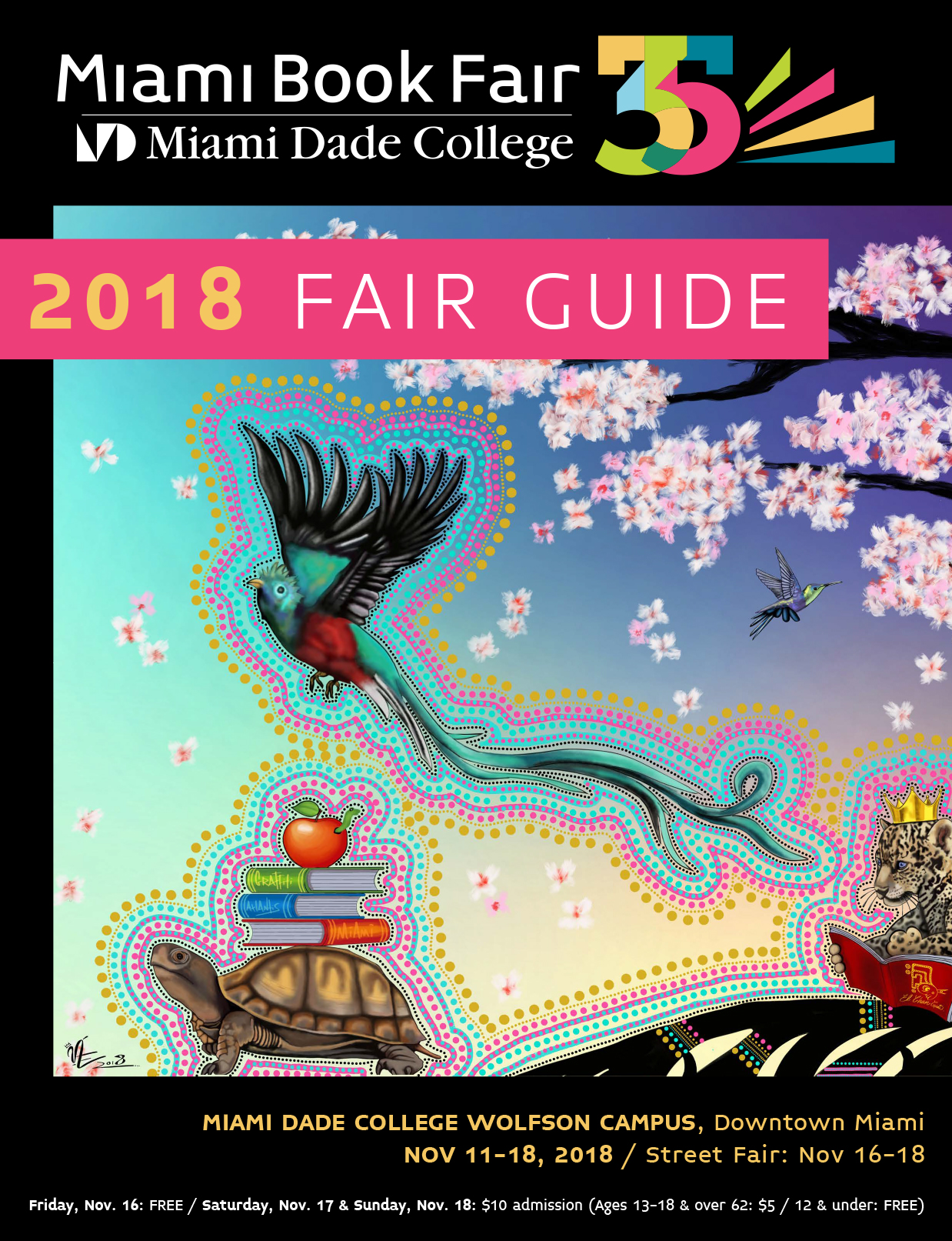 Miami Book Fair Guide Cover. Miami Dade College Wolfson Campus, Downtown Miami. No. 11-18, 2018 / Street Fair: Nov. 16-18. Friday, Nov. 16: FREE, Saturday, Nov. 17 and Sunday, Nov. 18: $10 Admission (Ages 13-18 & over 62: $5 / 12 & under: FREE)