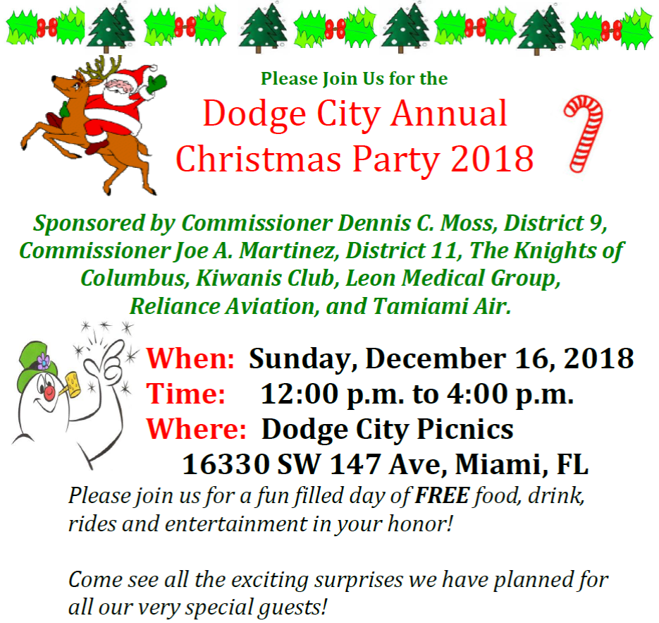 Dodge City Annual Christmas Party Flyer. Sponsored by Commissioner Dennis C. Moss, District 9; Commissioner Joe A. Martinez, District 11, The Knights of Columbus, Kiwanis Club, Leon Medical Group, Reliance Aviation, and Tamiami Air. Please join us for a fun filled day of FREE food, drink, rides and entertainment in your honor!