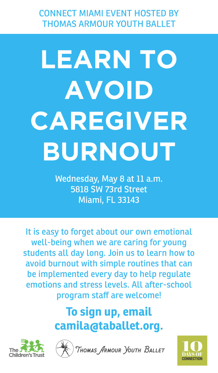 CONNECT MIAMI EVENT HOSTED BY THOMAS ARMOUR YOUTH BALLET. LEARN TO AVOID CAREGIVER BURNOUT. Wednesday, May 8 at 11 a.m., 5818 SW 73rd Street, Miami, FL 33143. It is easy to forget about our own emotional well-being when we are caring for young students all day long. Join us to learn how to avoid burnout with simple routines that can be implemented every day to help regulate emotions and stress levels. All after-school program staff are welcome!  To sign up, email camila@taballet.org.