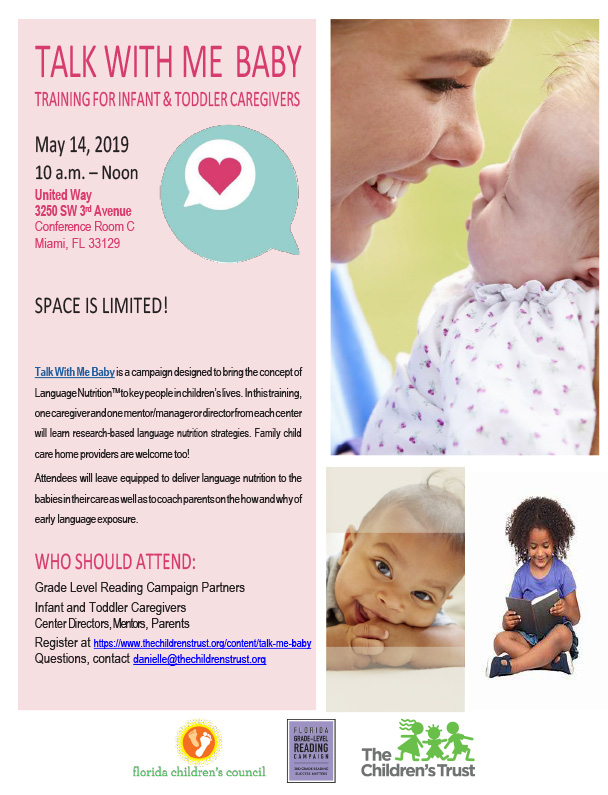 TALK WITH ME BABY, TRAINING FOR INFANT & TODDLER CAREGIVERS - SPACE IS LIMITED! SPACE IS LIMITED! Talk With Me Baby is a campaign designed to bring the concept of Language NutritionTM to key people in children's lives. In this training, one caregiver and one mentor/manager or director from each center will learn research-based language nutrition strategies. Family child care home providers are welcome too! Attendees will leave equipped to deliver language nutrition to the babies in their care as well as to coach parents on the how and why of early language exposure. WHO SHOULD ATTEND:  Grade Level Reading Campaign Partners Infant and Toddler Caregivers (center directors or mentors are welcome to  accompany caregivers) To register, please follow the link. Contact danielle@thechildrenstrust.org with any questions.