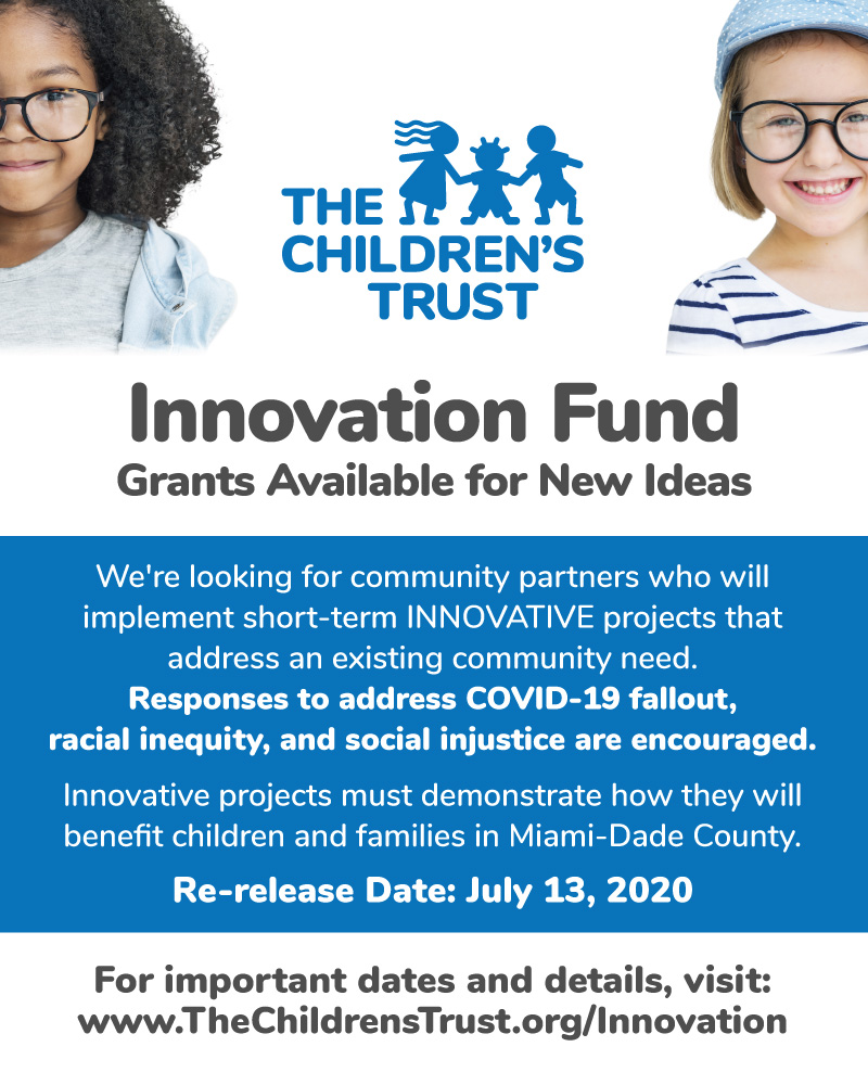 Innovation Fund Grants Available for New Ideas! We're looking for community partners who will implement short-term INNOVATIVE projects that address an existing community need. Responses to address COVID-19 fallout,racial inequity, and social injustice are encouraged. Innovative projects must demonstrate how they will benefit children and families in Miami-Dade County. Re-release Date: July 13, 2020   For important dates and details, visit: www.TheChildrensTrust.org/Innovation