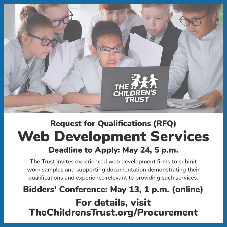 Graphic explaining RFQ: Request for Qualifications (RFQ) for Web Development Services. Deadline to Apply: May 24, 5 p.m. The Trust invites experienced web development firms to submit work samples and supporting documentation demonstrating their qualifications and experience relevant to providing such services. Bidders' Conference: May 13, 1 p.m. (online) For details, visit TheChildrensTrust.org/Procurement