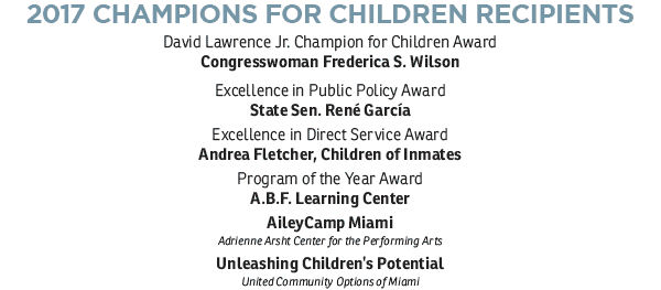 2017 CHAMPIONS FOR CHILDREN RECIPIENTS: David Lawrence Jr. Champion for Children Award Congresswoman Frederica S. Wilson; Excellence in Public Policy Award, State Sen. René García; Excellence in Direct Service Award, Andrea Fletcher, Children of Inmates; Program of the Year Award, A.B.F. Learning Center AileyCamp, Unleashing Children's Potential: United Community Options of Miami