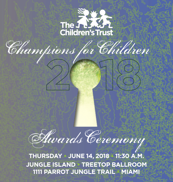 The Children's Trust Champions for Children awards ceremony honors individuals and programs that have achieved greatness in their service to children and families. This annual, signature event has become one of the most anticipated within the community of child advocates and throughout Miami-Dade County, and serves as an inspiration to others to follow in the path of our award recipients. 2018 Sponsorship Opportunities. PLATINUM SPONSOR $20,000; GOLD SPONSOR $10,000; SILVER SPONSOR $5,000; BRONZE SPONSOR $2,500; PARTNER SPONSOR $1,500