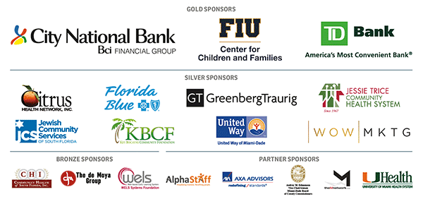 GOLD SPONSORS Citi National Bank - FIU Center for Children and Families - TD Bank; SILVER SPONSORS Citrus Health Network Inc - Florida Blue - Greenberg Traurig - Jesse Trice - JSC - KBCF - United Way of Miami Dade - Wow Mktg; BRONZE SPONSORS CHI - DeMoya Foundation - WELS Systems Foundation - PARTNER SPONSOR AlphaStaff - AXA Advisors, Comm. Audrey Edmondson - M Network - UM Health