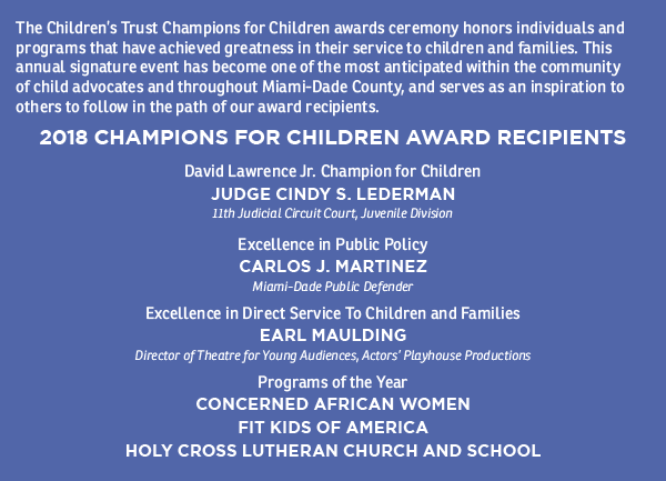 The Children's Trust Champions for Children awards ceremony honors individuals and programs that have achieved greatness in their service to children and families. This annual signature event has become one of the most anticipated within the community of child advocates and throughout Miami-Dade County, and serves as an inspiration to others to follow in the path of our award recipients.  2018 CHAMPIONS FOR CHILDREN AWARD RECIPIENTS: David Lawrence Jr. Champion for Children JUDGE CINDY S. LEDERMAN, 11th Judicial Circuit Court, Juvenile Division; Excellence in Public Policy CARLOS J. MARTINEZ, Miami-Dade Public Defender; Excellence in Direct Service to Children and Families: EARL MAULDING, Director of Theatre for Young Audiences, Actors' Playhouse Productions; Programs of the Year: CONCERNED AFRICAN WOMEN: FIT KIDS OF AMERICA, HOLY CROSS LUTHERAN CHURCH AND SCHOOL