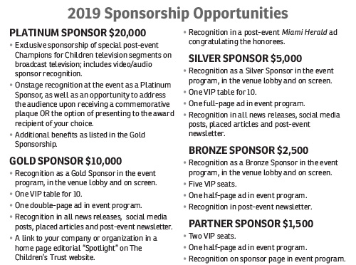 "2019 Sponsorship Opportunities: PLATINUM SPONSOR $20,000  • Exclusive sponsorship of special post-event Champions for Children television segments on broadcast television; includes video/audio sponsor recognition. • Onstage recognition at the event as a Platinum Sponsor, as well as an opportunity to address the audience upon receiving a commemorative plaque OR the option of presenting to the award recipient of your choice. • Additional benefits as listed in the Gold Sponsorship. GOLD SPONSOR $10,000 • Recognition as a Gold Sponsor in the event program, in the venue lobby and on screen.  • One VIP table for 10. • One double-page ad in event program. • Recognition in all news releases,  social media posts, placed articles and post-event newsletter. • A link to your company or organization in a home page editorial ""Spotlight"" on The Children's Trust website. • Recognition in a post-event Miami Herald ad congratulatingthe honorees. SILVER SPONSOR $5,000 • Recognition as a Silver Sponsor in the event program, in the venue lobby and on screen.  • One VIP table for 10. • One full-page ad in event program. • Recognition in all news releases, social media posts, placed articles and post-event newsletter. BRONZE SPONSOR $2,500 • Recognition as a Bronze Sponsor in the event program, in the venue lobby and on screen. • Five VIP seats. • One half-page ad in event program. • Recognition in post-event newsletter. PARTNER SPONSOR $1,500 • Two VIP seats. • One half-page ad in event program. • Recognition on sponsor page in event program."