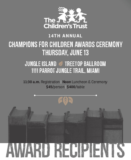 14TH ANNUAL CHAMPIONS FOR CHILDREN AWARDS CEREMONY THURSDAY, JUNE 13 JUNGLE ISLAND TREETOP BALLROOM 1111 PARROT JUNGLE TRAIL, MIAMI 11:30 a.m. Registration | Noon Luncheon & Ceremony $45/person | $400/table