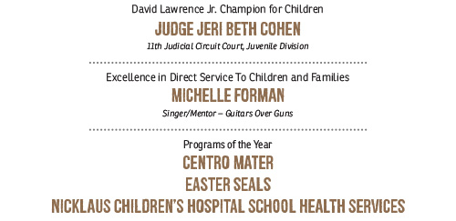 AWARD RECIPIENTS: David Lawrence Jr. Champion for Children JUDGE JERI BETH COHEN, 11th Judicial Circuit Court, Juvenile Division; Excellence in Direct Service To Children and Families: MICHELLE FORMAN Singer/Mentor – Guitars Over Guns; Programs of the Year: CENTRO MATER, EASTER SEALS, NICKLAUS CHILDREN'S HOSPITAL SCHOOL HEALTH SERVICES