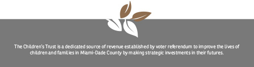 The Children's Trust is a dedicated source of revenue established by voter referendum to improve the lives of children and families in Miami-Dade County by making strategic investments in their futures.