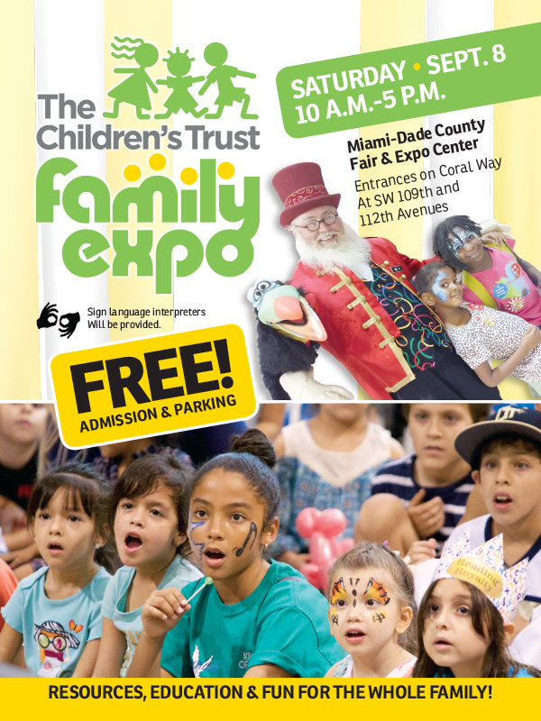 2018 Family Expo event flyer with photos of children and entertainers. Resources, education & fun for the whole family!Saturday, Sept. 8, 10 a.m.-5 p.m. Miami-Dade County Fair & Expo Center, entrances on Coral Way at SW 19th and 112th Avenues. FREE Admission & Parking! Sign language interpreters will be provided. Call 211 or visit thechildrenstrust.org for more info.
