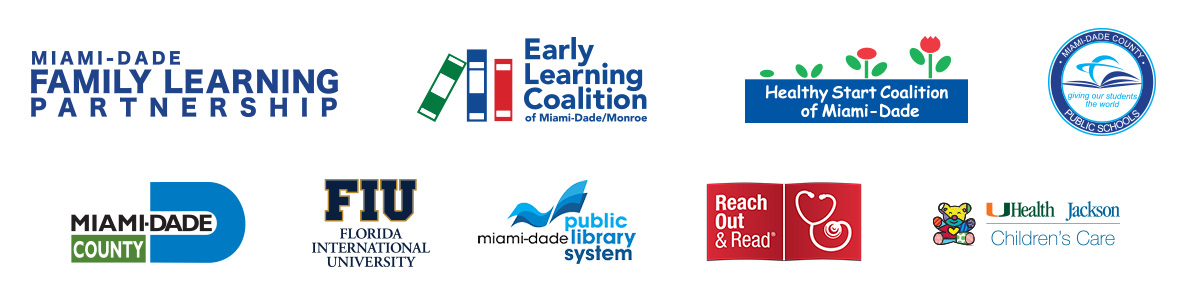 Miami-Dade Family Learning Partnership - Early Learning Coalition of Miami-Dade/Monroe (ELCMDM) - Miami-Dade Community Action and Human Services Department (CAHSD) Head Start / Early Head Start - Miami-Dade County Public Schools (M-DCPS) - Healthy Start Coalition of Miami-Dade - FIU - Miami-Dade Cunty Public Libraries - Reach Out & Read - UHealth Jackson's Children's Care