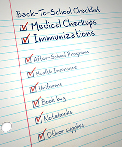 Back-to-School Checklist: medical check-ups; immunizations; after-school programs; health insurance, uniforms, book bag, notebooks, other supplies