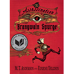 The Assassination of Brangwain Spurge* Written by M.T. Anderson; illustrated by Eugene Yelchin