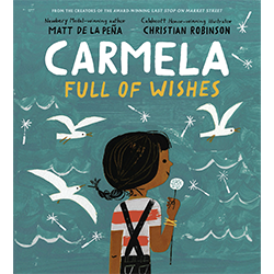 Carmela Full of Wishes*  Por Matt de la Peña; ilustrado por Christian Robinson