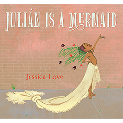 Julián Is a Mermaid* Escrito e ilustrado por Jessica Love