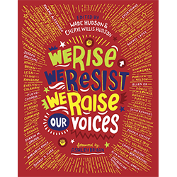We Rise, We Resist, We Raise Our Voices: Words and Images of Hope*  Edited by Wade Hudson & Cheryl Willis Hudson