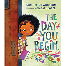 The Day You Begin* Por Jacqueline Woodson; ilustrado por Rafael López