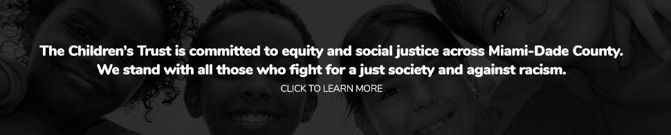 The Children's Trust is committed to equity and social justice across Miami-Dade County.  We stand with all those who fight for a just society and against racism. LEARN MORE